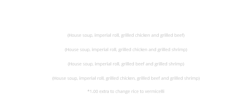 Grilled Combined Dishes (Served with rice and salad)* Meal A $17.95 (House soup, imperial roll, grilled beef and grilled chicken) Meal B $17.95 (House soup, imperial roll, grilled chicken and grilled shrimp) Meal C $17.95 (House soup, imperial roll, grilled beef and grilled shrimp) Meal D $19.95 (House soup, imperial roll, grilled beef, grilled chicken and grilled shrimp) 