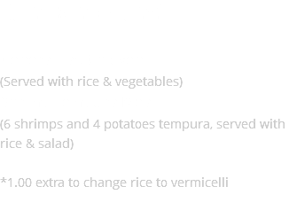 Other Specialties* General Tao Chicken (Served with rice & vegetables) Shrimp Tempura Meal (Served with rice & salad) *1.00 extra to change rice to vermicelli